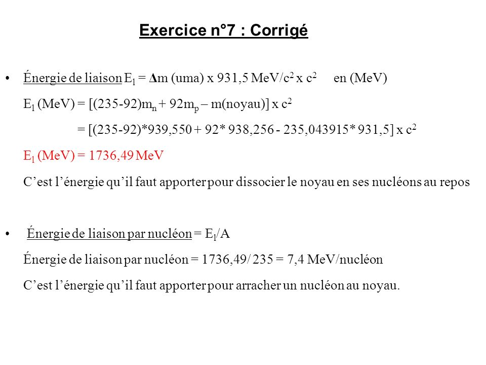 Exercice n°7 : Corrigé Énergie de liaison El = Δm (uma) x 931,5 MeV/c2 x c2 en (MeV) El (MeV) = [(235-92)mn + 92mp – m(noyau)] x c2.